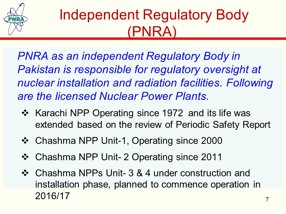 7 Independent Regulatory Body (PNRA) PNRA as an independent Regulatory Body in Pakistan is responsible for regulatory oversight at nuclear installation and radiation facilities.