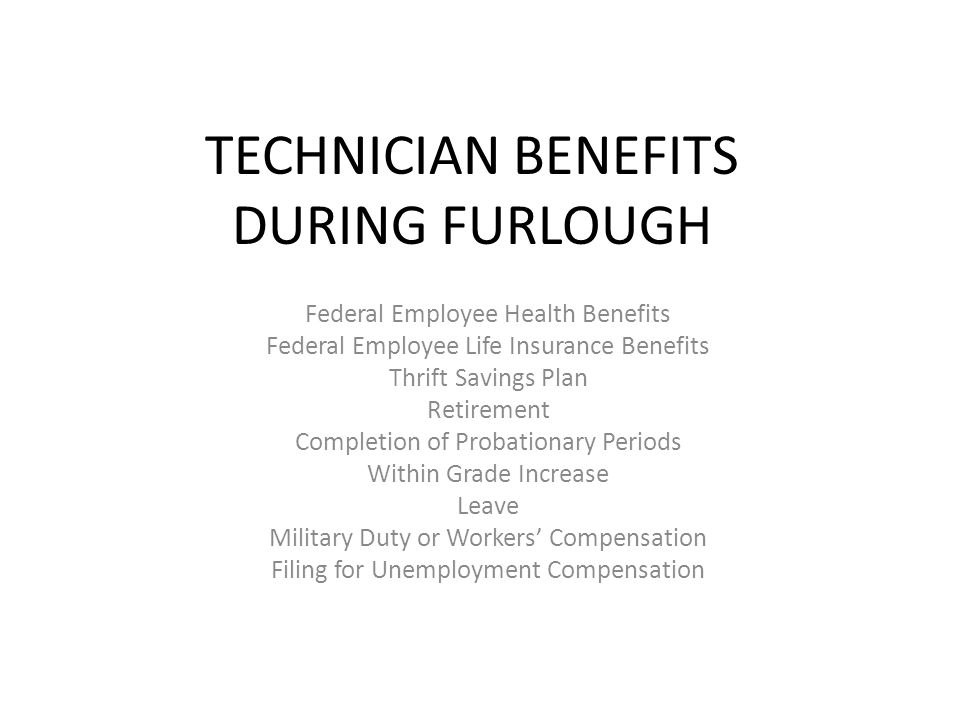 TECHNICIAN BENEFITS DURING FURLOUGH Federal Employee Health Benefits Federal Employee Life Insurance Benefits Thrift Savings Plan Retirement Completion of Probationary Periods Within Grade Increase Leave Military Duty or Workers' Compensation Filing for Unemployment Compensation