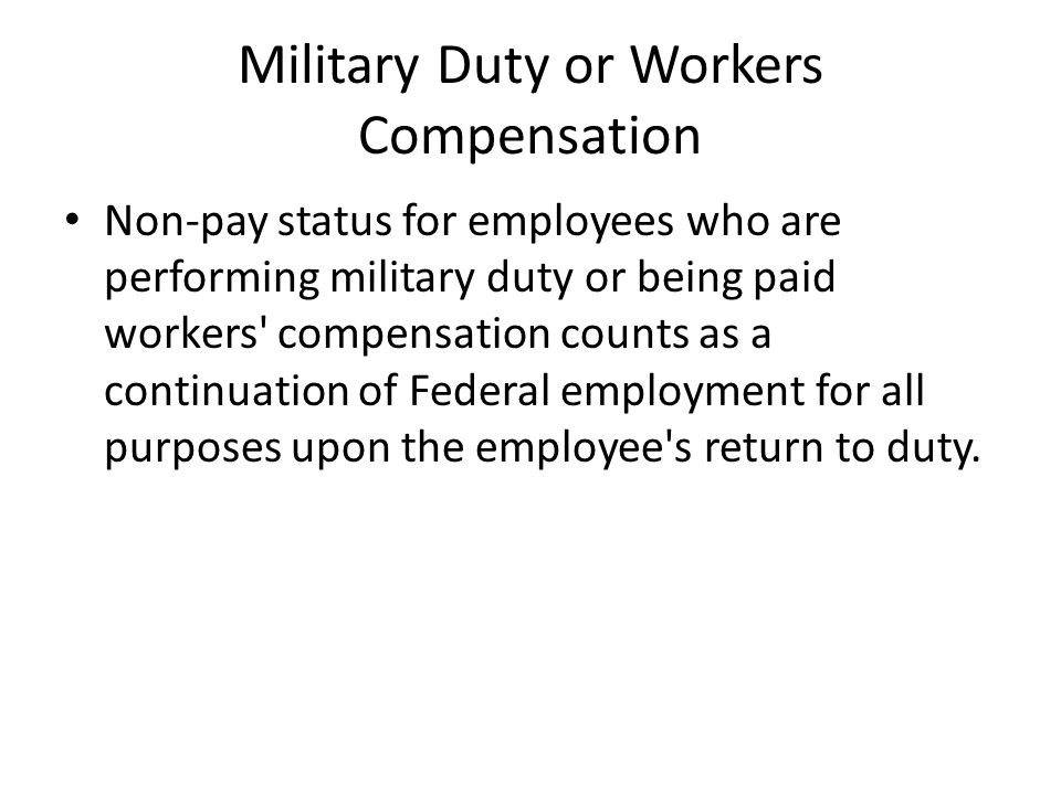 Military Duty or Workers Compensation Non-pay status for employees who are performing military duty or being paid workers compensation counts as a continuation of Federal employment for all purposes upon the employee s return to duty.
