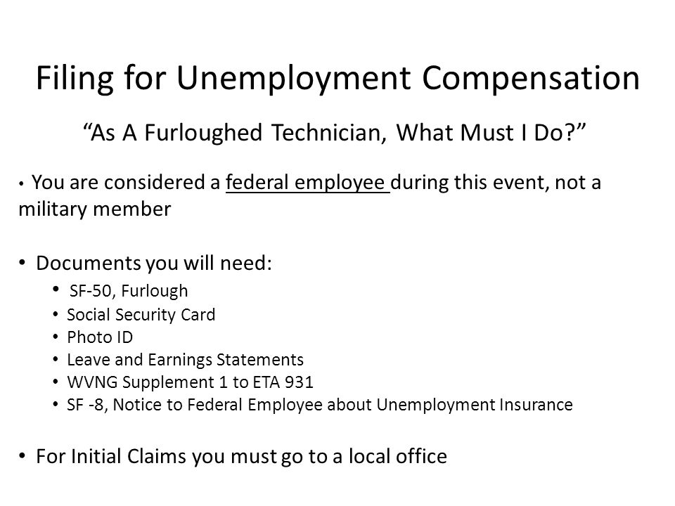 As A Furloughed Technician, What Must I Do You are considered a federal employee during this event, not a military member Documents you will need: SF-50, Furlough Social Security Card Photo ID Leave and Earnings Statements WVNG Supplement 1 to ETA 931 SF -8, Notice to Federal Employee about Unemployment Insurance For Initial Claims you must go to a local office Filing for Unemployment Compensation