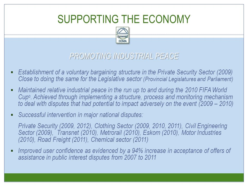 SUPPORTING THE ECONOMY  Establishment of a voluntary bargaining structure in the Private Security Sector (2009) Close to doing the same for the Legislative sector (Provincial Legislatures and Parliament)  Maintained relative industrial peace in the run up to and during the 2010 FIFA World Cup ©.