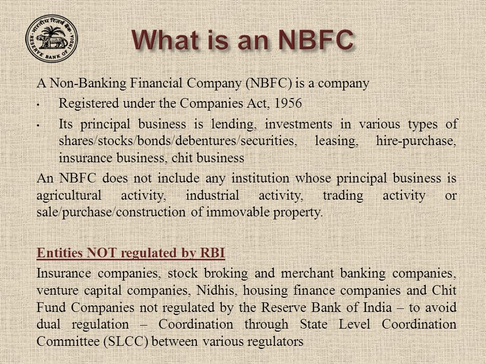 A Non-Banking Financial Company (NBFC) is a company Registered under the Companies Act, 1956 Its principal business is lending, investments in various types of shares/stocks/bonds/debentures/securities, leasing, hire-purchase, insurance business, chit business An NBFC does not include any institution whose principal business is agricultural activity, industrial activity, trading activity or sale/purchase/construction of immovable property.