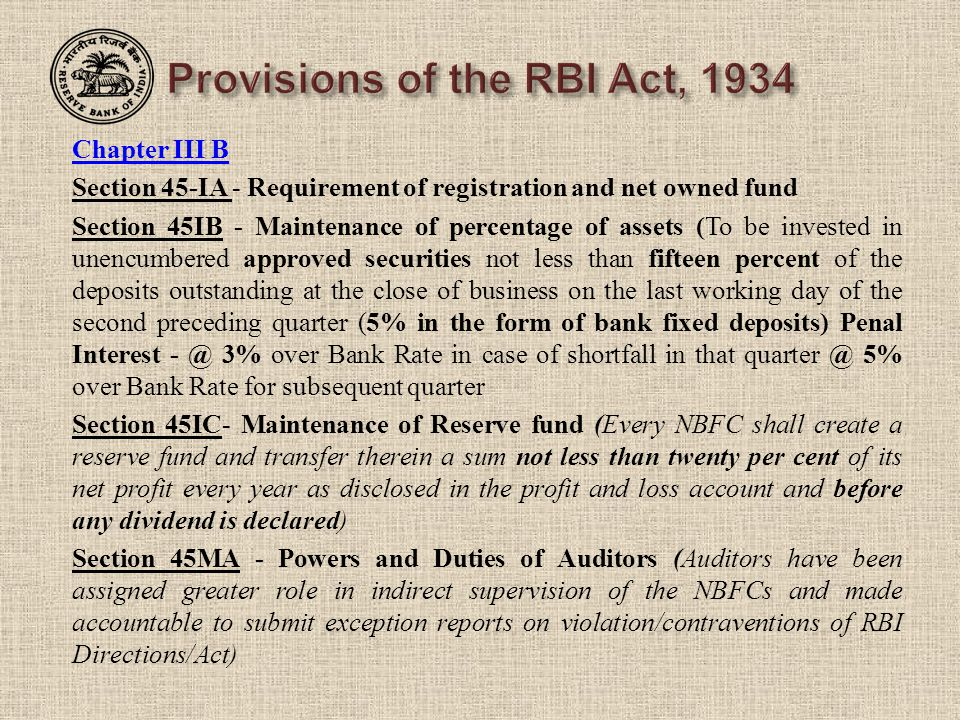 Chapter III B Section 45-IA - Requirement of registration and net owned fund Section 45IB - Maintenance of percentage of assets (To be invested in unencumbered approved securities not less than fifteen percent of the deposits outstanding at the close of business on the last working day of the second preceding quarter (5% in the form of bank fixed deposits) Penal Interest - @ 3% over Bank Rate in case of shortfall in that quarter @ 5% over Bank Rate for subsequent quarter Section 45IC- Maintenance of Reserve fund (Every NBFC shall create a reserve fund and transfer therein a sum not less than twenty per cent of its net profit every year as disclosed in the profit and loss account and before any dividend is declared) Section 45MA - Powers and Duties of Auditors (Auditors have been assigned greater role in indirect supervision of the NBFCs and made accountable to submit exception reports on violation/contraventions of RBI Directions/Act)