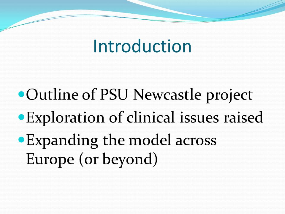 Introduction Outline of PSU Newcastle project Exploration of clinical issues raised Expanding the model across Europe (or beyond)