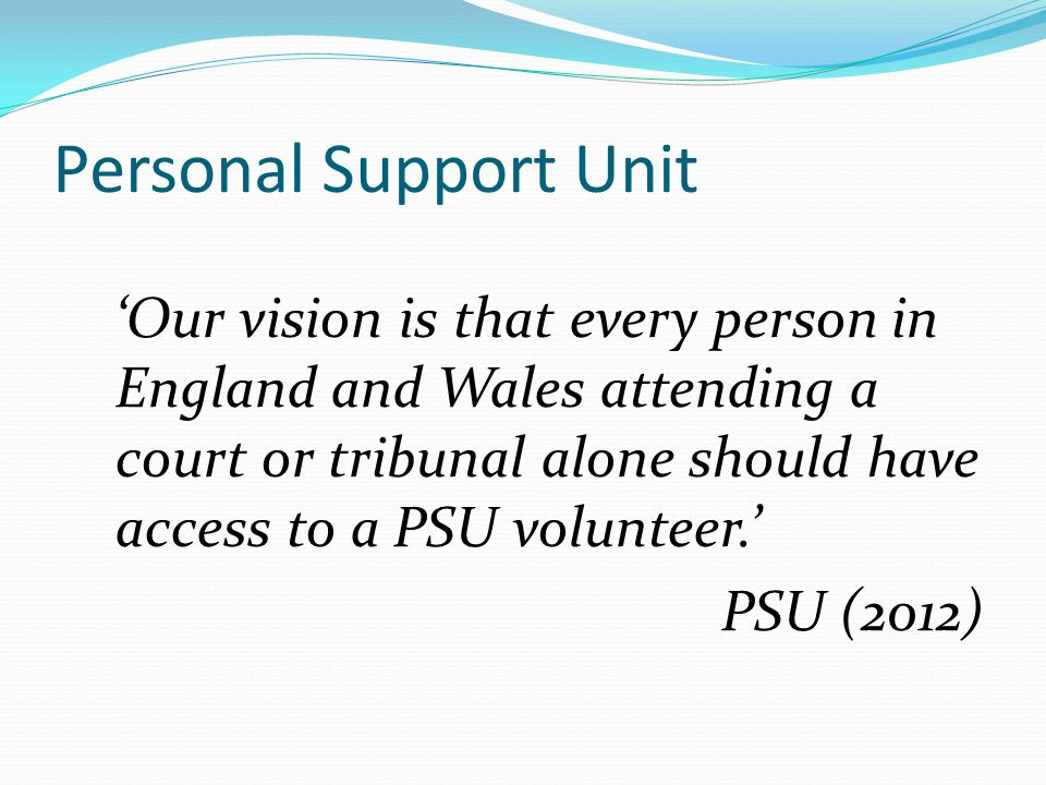 Personal Support Unit 'Our vision is that every person in England and Wales attending a court or tribunal alone should have access to a PSU volunteer.' PSU (2012)
