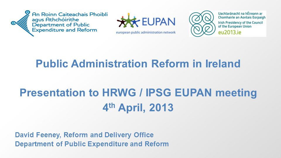 Public Administration Reform in Ireland Presentation to HRWG / IPSG EUPAN meeting 4 th April, 2013 David Feeney, Reform and Delivery Office Department of Public Expenditure and Reform