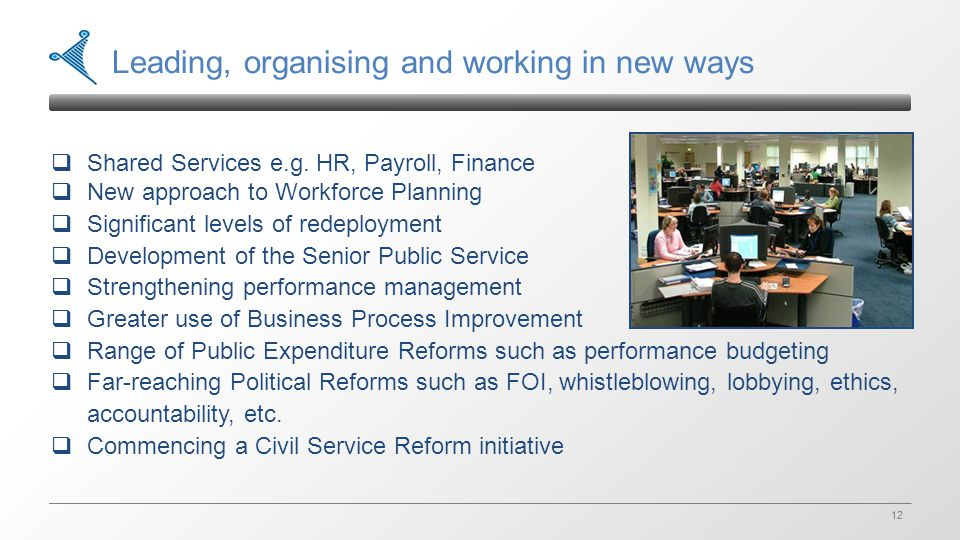 12 Leading, organising and working in new ways  Shared Services e.g. HR, Payroll, Finance  New approach to Workforce Planning  Significant levels o