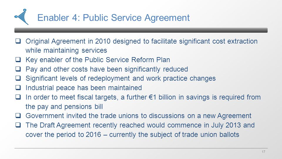 17 Enabler 4: Public Service Agreement  Original Agreement in 2010 designed to facilitate significant cost extraction while maintaining services  Key enabler of the Public Service Reform Plan  Pay and other costs have been significantly reduced  Significant levels of redeployment and work practice changes  Industrial peace has been maintained  In order to meet fiscal targets, a further €1 billion in savings is required from the pay and pensions bill  Government invited the trade unions to discussions on a new Agreement  The Draft Agreement recently reached would commence in July 2013 and cover the period to 2016 – currently the subject of trade union ballots