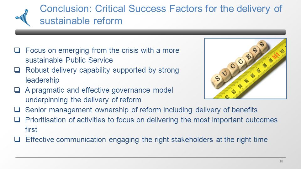 18 Conclusion: Critical Success Factors for the delivery of sustainable reform  Focus on emerging from the crisis with a more sustainable Public Service  Robust delivery capability supported by strong leadership  A pragmatic and effective governance model underpinning the delivery of reform  Senior management ownership of reform including delivery of benefits  Prioritisation of activities to focus on delivering the most important outcomes first  Effective communication engaging the right stakeholders at the right time