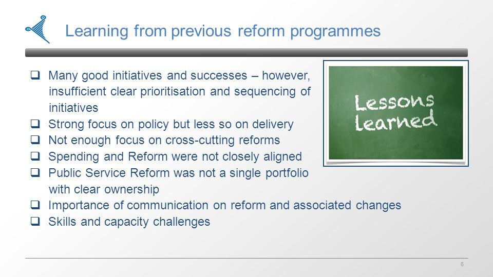 6 Learning from previous reform programmes  Many good initiatives and successes – however, insufficient clear prioritisation and sequencing of initiatives  Strong focus on policy but less so on delivery  Not enough focus on cross-cutting reforms  Spending and Reform were not closely aligned  Public Service Reform was not a single portfolio with clear ownership  Importance of communication on reform and associated changes  Skills and capacity challenges