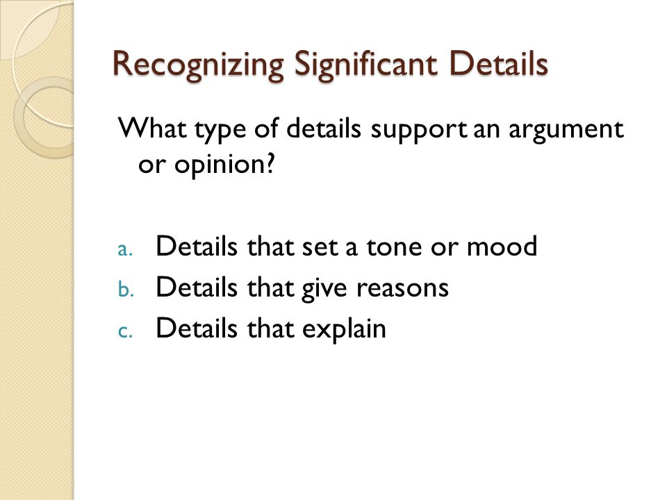 Recognizing Significant Details What type of details support an argument or opinion.