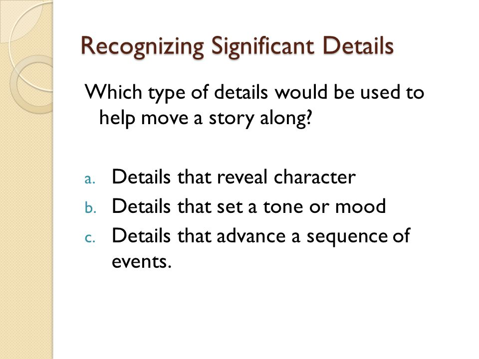 Recognizing Significant Details Which type of details would be used to help move a story along.