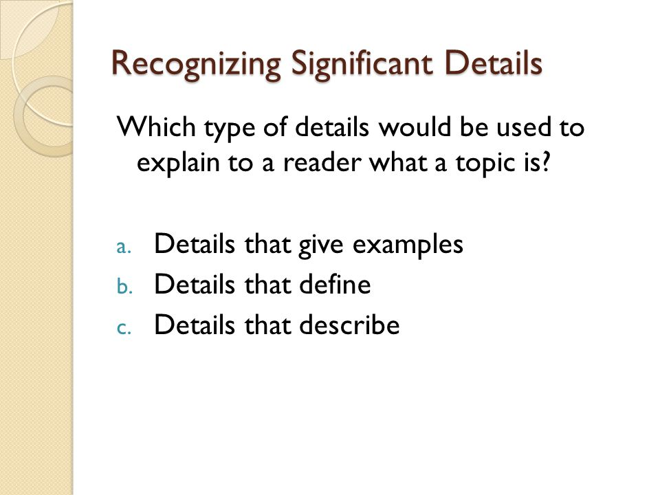 Recognizing Significant Details Which type of details would be used to explain to a reader what a topic is.