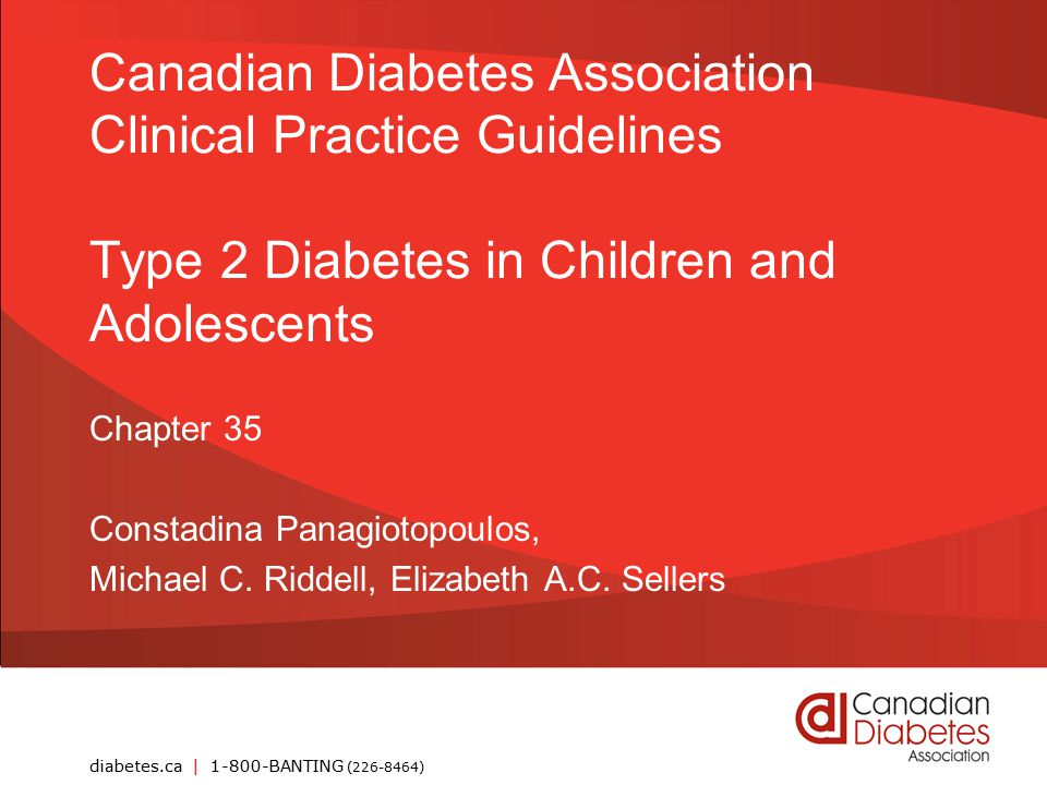 guidelines.diabetes.ca | 1-800-BANTING (226-8464) | diabetes.ca Copyright © 2013 Canadian Diabetes Association Key Messages Anticipatory guidance regarding healthy eating and active lifestyle is recommended to prevent obesity Regular targeted screening for type 2 diabetes is recommended in children at risk Children with type 2 diabetes should receive care from an interdisciplinary pediatric diabetes healthcare team Early screening, intervention, and optimization of glycemic control are essential, as childhood type 2 diabetes is associated with severe and early onset of microvascular complications 2013