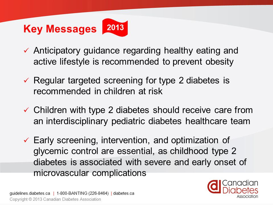 guidelines.diabetes.ca | 1-800-BANTING (226-8464) | diabetes.ca Copyright © 2013 Canadian Diabetes Association Screening and Diagnosis Fasting plasma glucose (FPG) Recommended screening test Oral glucose tolerance test (OGTT) BMI ≥99 th %ile and/or Multiple risk factors Diagnostic criteria for above same as for adults
