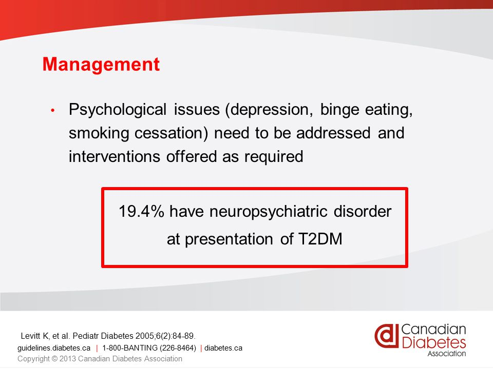 guidelines.diabetes.ca | 1-800-BANTING (226-8464) | diabetes.ca Copyright © 2013 Canadian Diabetes Association Management Psychological issues (depression, binge eating, smoking cessation) need to be addressed and interventions offered as required 19.4% have neuropsychiatric disorder at presentation of T2DM Levitt K, et al.