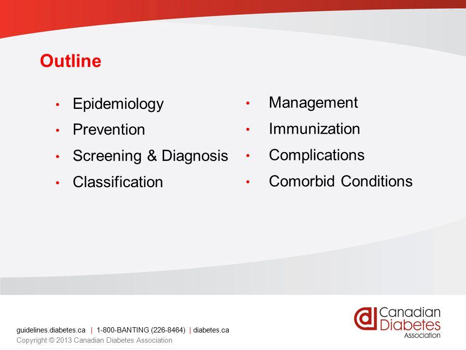 guidelines.diabetes.ca | 1-800-BANTING (226-8464) | diabetes.ca Copyright © 2013 Canadian Diabetes Association Outline Epidemiology Prevention Screening & Diagnosis Classification Management Immunization Complications Comorbid Conditions
