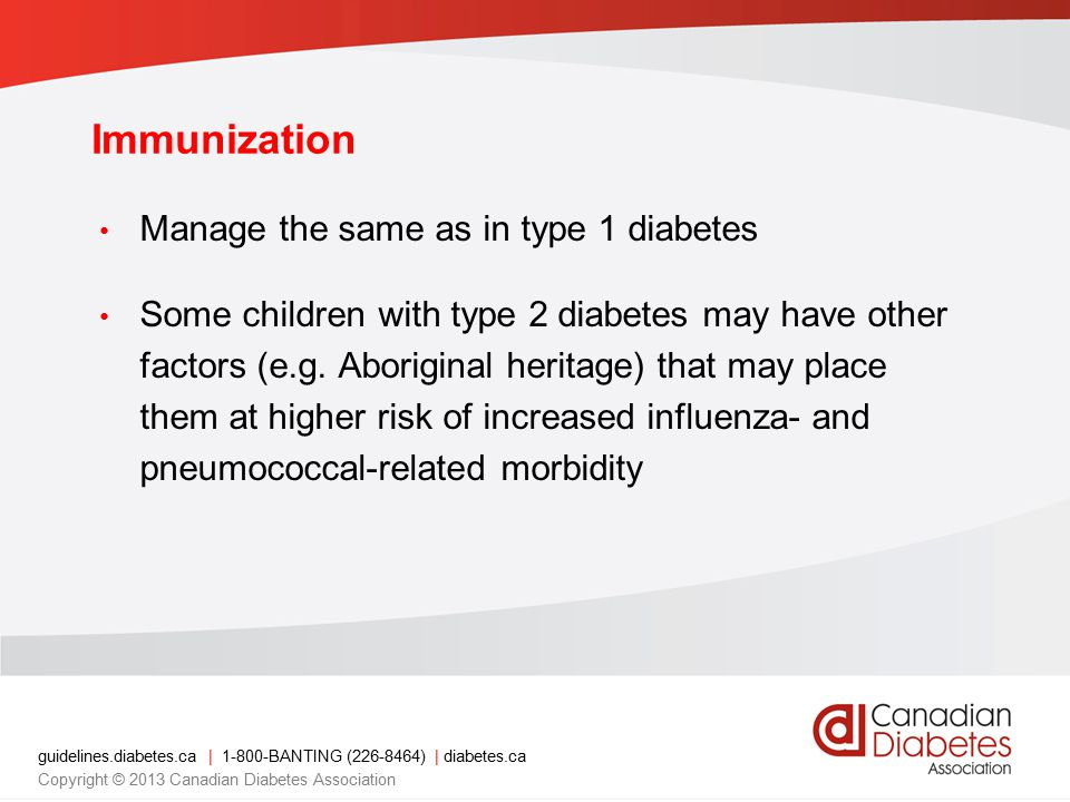 guidelines.diabetes.ca | 1-800-BANTING (226-8464) | diabetes.ca Copyright © 2013 Canadian Diabetes Association Immunization Manage the same as in type 1 diabetes Some children with type 2 diabetes may have other factors (e.g.