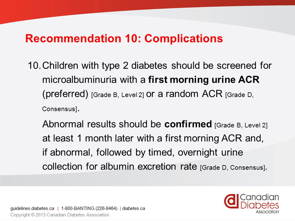 guidelines.diabetes.ca | 1-800-BANTING (226-8464) | diabetes.ca Copyright © 2013 Canadian Diabetes Association 10.Children with type 2 diabetes should be screened for microalbuminuria with a first morning urine ACR (preferred) [Grade B, Level 2] or a random ACR [Grade D, Consensus].