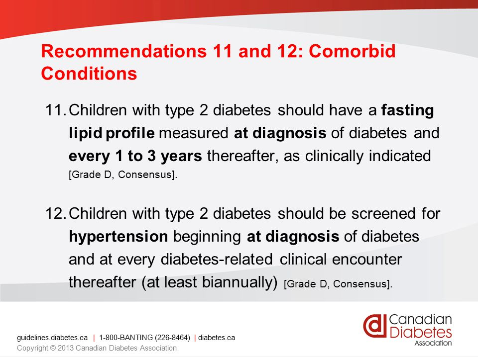 guidelines.diabetes.ca | 1-800-BANTING (226-8464) | diabetes.ca Copyright © 2013 Canadian Diabetes Association 11.Children with type 2 diabetes should have a fasting lipid profile measured at diagnosis of diabetes and every 1 to 3 years thereafter, as clinically indicated [Grade D, Consensus].