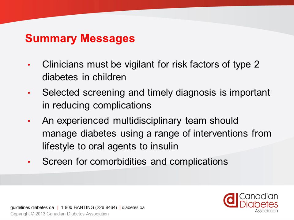 guidelines.diabetes.ca | 1-800-BANTING (226-8464) | diabetes.ca Copyright © 2013 Canadian Diabetes Association Summary Messages Clinicians must be vigilant for risk factors of type 2 diabetes in children Selected screening and timely diagnosis is important in reducing complications An experienced multidisciplinary team should manage diabetes using a range of interventions from lifestyle to oral agents to insulin Screen for comorbidities and complications