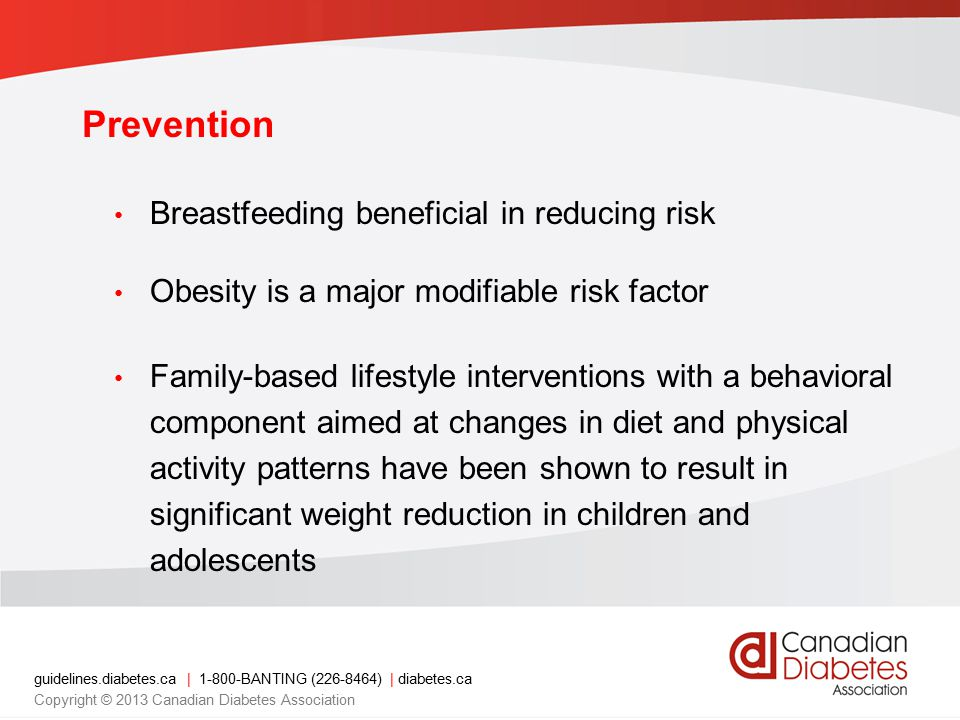 guidelines.diabetes.ca | 1-800-BANTING (226-8464) | diabetes.ca Copyright © 2013 Canadian Diabetes Association Presence of clinical risk factors, mode of presentation, and early course of the disease usually indicate whether the child has type 1 or type 2 diabetes.