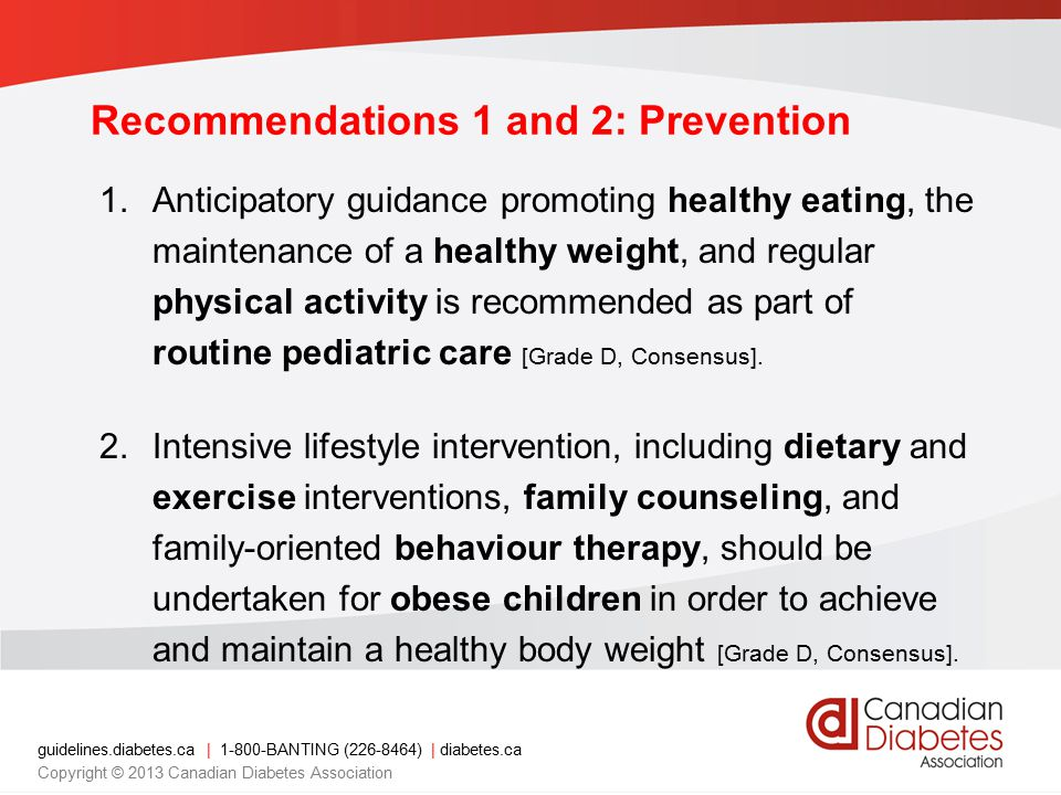 guidelines.diabetes.ca | 1-800-BANTING (226-8464) | diabetes.ca Copyright © 2013 Canadian Diabetes Association 3.Screening for type 2 diabetes should be performed every 2 years using an FPG test in children with any of the following: – ≥3 risk factors in non-pubertal or ≥2 risk factors in pubertal (Grade D, Consensus) – Obesity (BMI ≥95th percentile for age and gender) [Grade D, Level 4] – Member of a high-risk ethnic group (e.g.