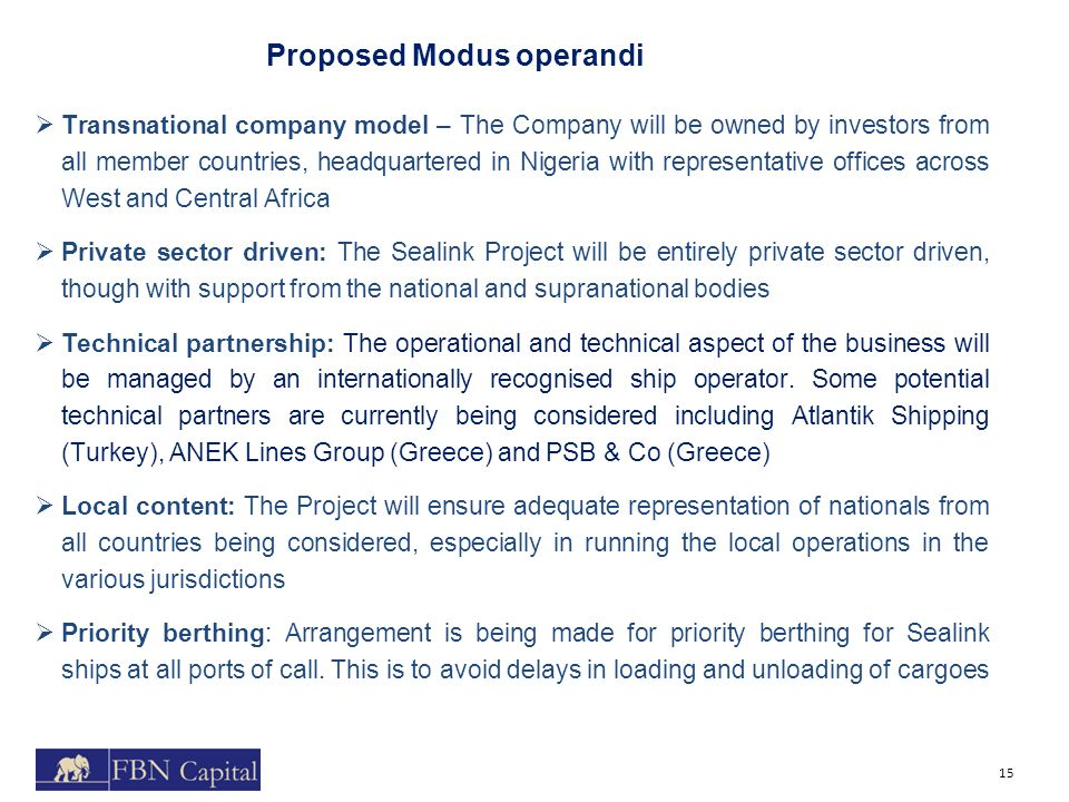 Proposed Modus operandi 15  Transnational company model – The Company will be owned by investors from all member countries, headquartered in Nigeria with representative offices across West and Central Africa  Private sector driven: The Sealink Project will be entirely private sector driven, though with support from the national and supranational bodies  Technical partnership: The operational and technical aspect of the business will be managed by an internationally recognised ship operator.