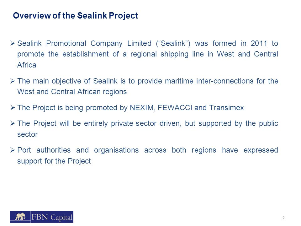 Overview of the Sealink Project 2  Sealink Promotional Company Limited ( Sealink ) was formed in 2011 to promote the establishment of a regional shipping line in West and Central Africa  The main objective of Sealink is to provide maritime inter-connections for the West and Central African regions  The Project is being promoted by NEXIM, FEWACCI and Transimex  The Project will be entirely private-sector driven, but supported by the public sector  Port authorities and organisations across both regions have expressed support for the Project
