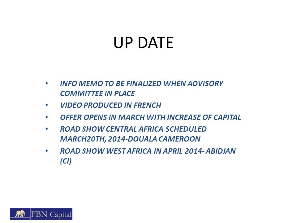 UP DATE INFO MEMO TO BE FINALIZED WHEN ADVISORY COMMITTEE IN PLACE VIDEO PRODUCED IN FRENCH OFFER OPENS IN MARCH WITH INCREASE OF CAPITAL ROAD SHOW CENTRAL AFRICA SCHEDULED MARCH20TH, 2014-DOUALA CAMEROON ROAD SHOW WEST AFRICA IN APRIL 2014- ABIDJAN (CI)