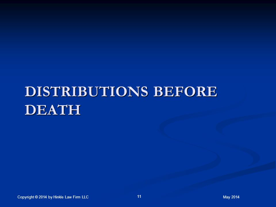 DISTRIBUTIONS BEFORE DEATH May 2014Copyright © 2014 by Hinkle Law Firm LLC 11