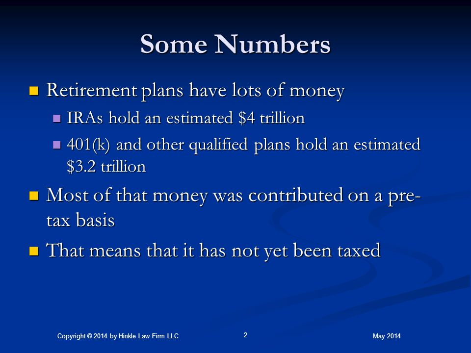 Some Numbers Retirement plans have lots of money Retirement plans have lots of money IRAs hold an estimated $4 trillion IRAs hold an estimated $4 trillion 401(k) and other qualified plans hold an estimated $3.2 trillion 401(k) and other qualified plans hold an estimated $3.2 trillion Most of that money was contributed on a pre- tax basis Most of that money was contributed on a pre- tax basis That means that it has not yet been taxed That means that it has not yet been taxed Copyright © 2014 by Hinkle Law Firm LLC 2 May 2014