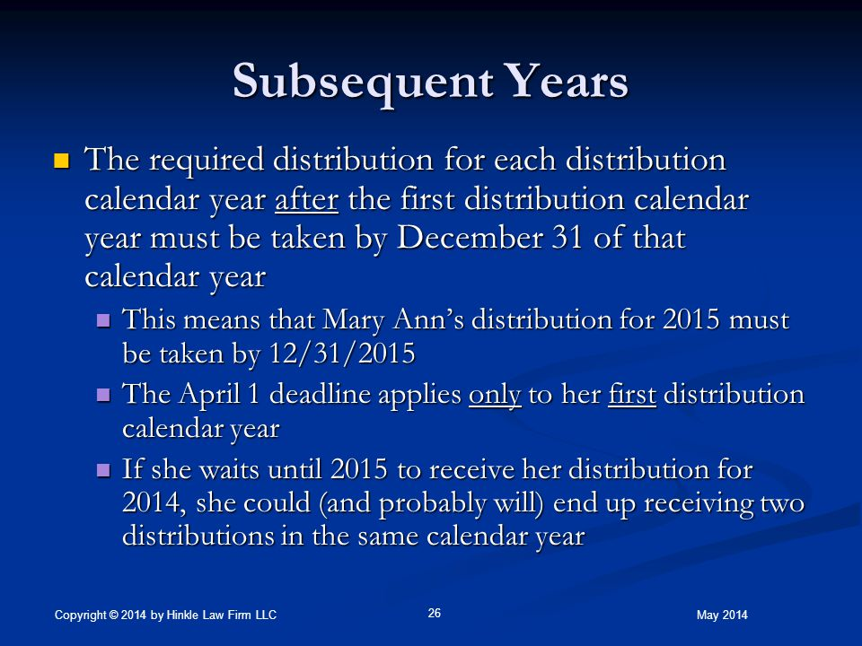 Subsequent Years The required distribution for each distribution calendar year after the first distribution calendar year must be taken by December 31 of that calendar year The required distribution for each distribution calendar year after the first distribution calendar year must be taken by December 31 of that calendar year This means that Mary Ann's distribution for 2015 must be taken by 12/31/2015 This means that Mary Ann's distribution for 2015 must be taken by 12/31/2015 The April 1 deadline applies only to her first distribution calendar year The April 1 deadline applies only to her first distribution calendar year If she waits until 2015 to receive her distribution for 2014, she could (and probably will) end up receiving two distributions in the same calendar year If she waits until 2015 to receive her distribution for 2014, she could (and probably will) end up receiving two distributions in the same calendar year May 2014 26 Copyright © 2014 by Hinkle Law Firm LLC