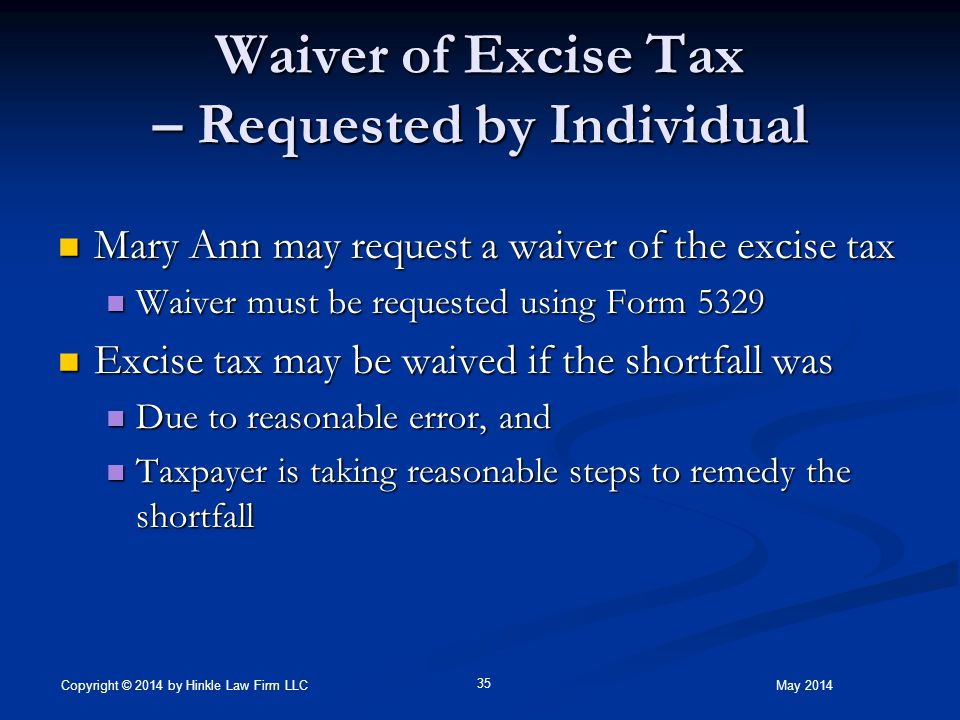 Waiver of Excise Tax – Requested by Individual Mary Ann may request a waiver of the excise tax Mary Ann may request a waiver of the excise tax Waiver must be requested using Form 5329 Waiver must be requested using Form 5329 Excise tax may be waived if the shortfall was Excise tax may be waived if the shortfall was Due to reasonable error, and Due to reasonable error, and Taxpayer is taking reasonable steps to remedy the shortfall Taxpayer is taking reasonable steps to remedy the shortfall May 2014 35 Copyright © 2014 by Hinkle Law Firm LLC