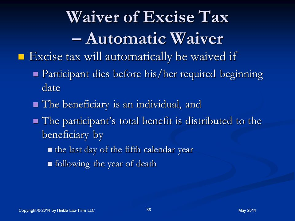 Waiver of Excise Tax – Automatic Waiver Excise tax will automatically be waived if Excise tax will automatically be waived if Participant dies before his/her required beginning date Participant dies before his/her required beginning date The beneficiary is an individual, and The beneficiary is an individual, and The participant's total benefit is distributed to the beneficiary by The participant's total benefit is distributed to the beneficiary by the last day of the fifth calendar year the last day of the fifth calendar year following the year of death following the year of death May 2014 36 Copyright © 2014 by Hinkle Law Firm LLC