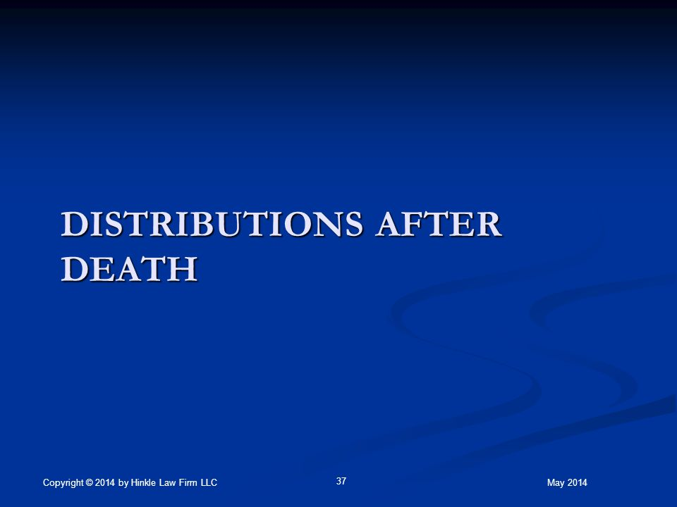 DISTRIBUTIONS AFTER DEATH May 2014Copyright © 2014 by Hinkle Law Firm LLC 37