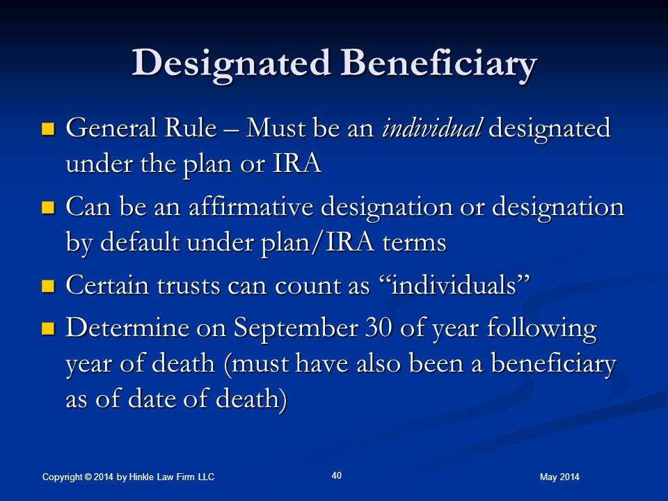 Designated Beneficiary General Rule – Must be an individual designated under the plan or IRA General Rule – Must be an individual designated under the plan or IRA Can be an affirmative designation or designation by default under plan/IRA terms Can be an affirmative designation or designation by default under plan/IRA terms Certain trusts can count as individuals Certain trusts can count as individuals Determine on September 30 of year following year of death (must have also been a beneficiary as of date of death) Determine on September 30 of year following year of death (must have also been a beneficiary as of date of death) May 2014 40 Copyright © 2014 by Hinkle Law Firm LLC
