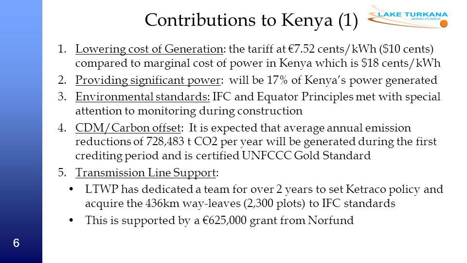 7 Contributions to Kenya (2) 5.Macroeconomic contribution: Will replace Kenya's to spend of approximately €120 million per year on importing fuel The LTWP tax contribution will be €22.7 million per year and €450 million over the life of the investment Jobs - During the 32-month construction period, up to 2,500 jobs followed by over 200 full time jobs throughout the period of operations 6.Community: A CSR programme is being finalised based on extensive input from the nomadic and pastoral communities; LTWP will use a combination of revenue from carbon credits and profit to form and fund a trust, which will ensure a well targeted plan over the 20 years of the investment 204km year round road will open up trade to the area