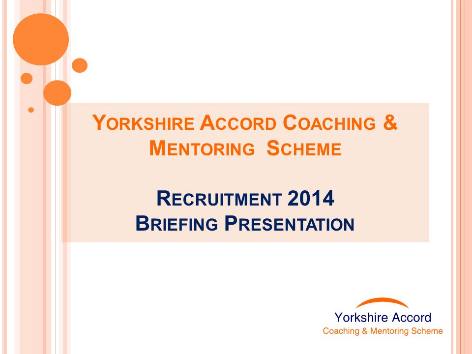 Y ORKSHIRE A CCORD C OACHING & M ENTORING S CHEME R ECRUITMENT 2014 B RIEFING P RESENTATION