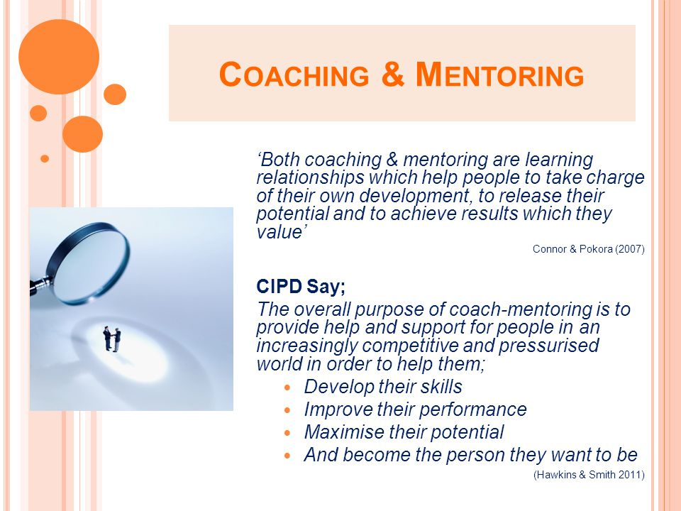 C OACHING & M ENTORING 'Both coaching & mentoring are learning relationships which help people to take charge of their own development, to release their potential and to achieve results which they value' Connor & Pokora (2007) CIPD Say; The overall purpose of coach-mentoring is to provide help and support for people in an increasingly competitive and pressurised world in order to help them; Develop their skills Improve their performance Maximise their potential And become the person they want to be (Hawkins & Smith 2011)