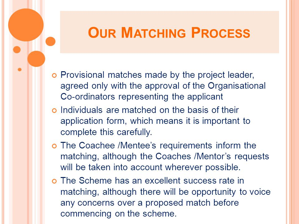 O UR M ATCHING P ROCESS Provisional matches made by the project leader, agreed only with the approval of the Organisational Co-ordinators representing the applicant Individuals are matched on the basis of their application form, which means it is important to complete this carefully.