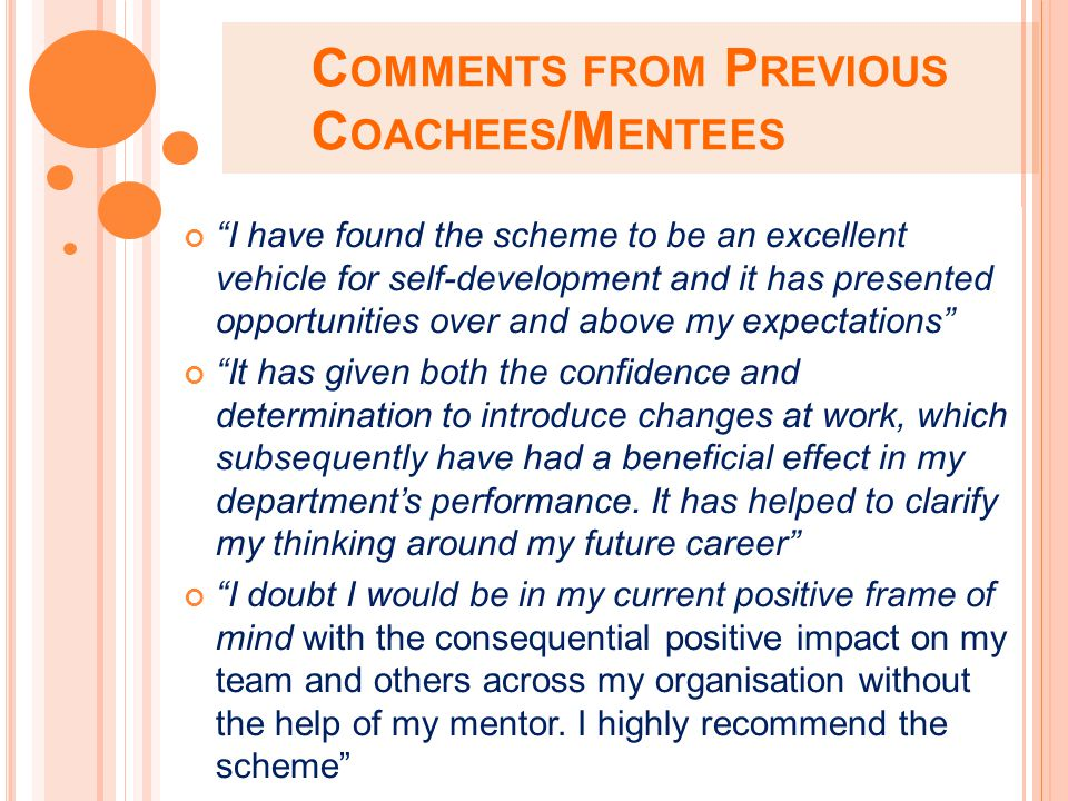 C OMMENTS FROM P REVIOUS C OACHEES /M ENTEES I have found the scheme to be an excellent vehicle for self-development and it has presented opportunities over and above my expectations It has given both the confidence and determination to introduce changes at work, which subsequently have had a beneficial effect in my department's performance.