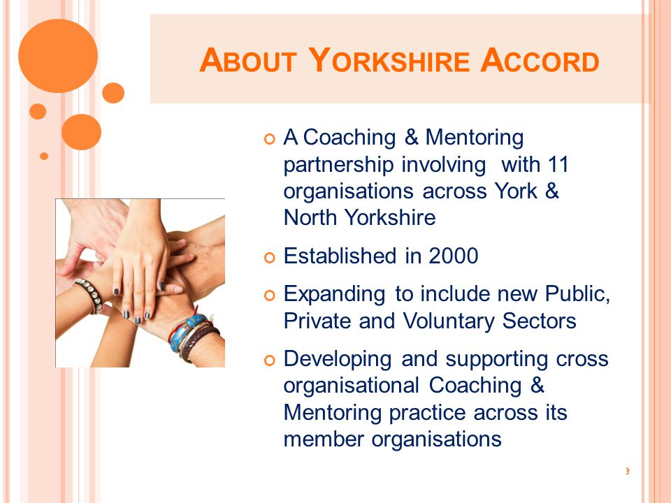 A BOUT Y ORKSHIRE A CCORD A Coaching & Mentoring partnership involving with 11 organisations across York & North Yorkshire Established in 2000 Expanding to include new Public, Private and Voluntary Sectors Developing and supporting cross organisational Coaching & Mentoring practice across its member organisations