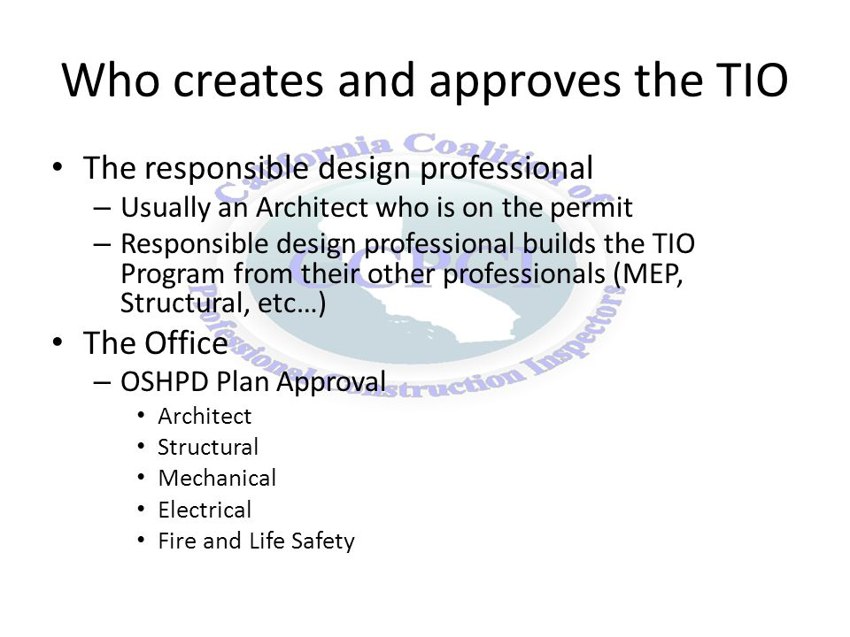 Who creates and approves the TIO The responsible design professional – Usually an Architect who is on the permit – Responsible design professional builds the TIO Program from their other professionals (MEP, Structural, etc…) The Office – OSHPD Plan Approval Architect Structural Mechanical Electrical Fire and Life Safety