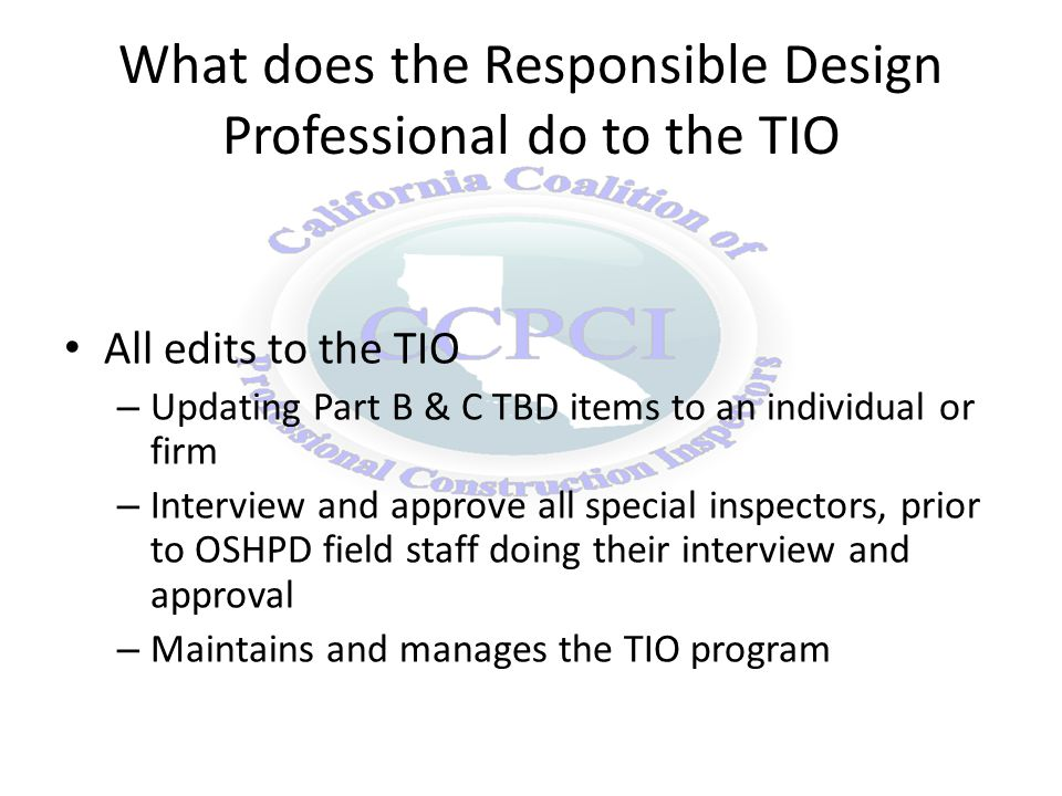 What does the Responsible Design Professional do to the TIO All edits to the TIO – Updating Part B & C TBD items to an individual or firm – Interview and approve all special inspectors, prior to OSHPD field staff doing their interview and approval – Maintains and manages the TIO program