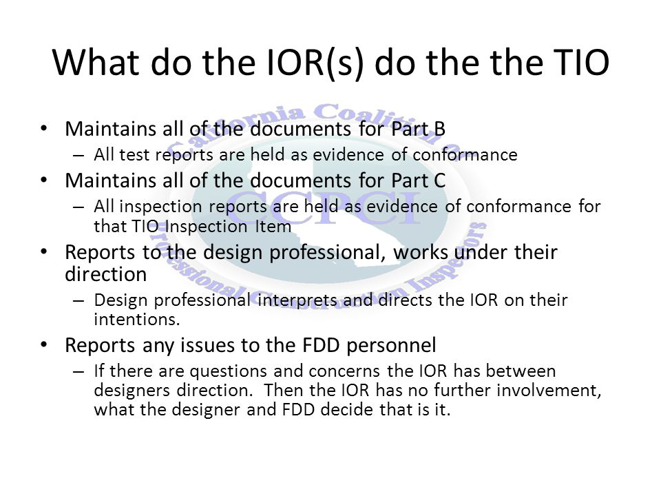 What do the IOR(s) do the the TIO Maintains all of the documents for Part B – All test reports are held as evidence of conformance Maintains all of the documents for Part C – All inspection reports are held as evidence of conformance for that TIO Inspection Item Reports to the design professional, works under their direction – Design professional interprets and directs the IOR on their intentions.