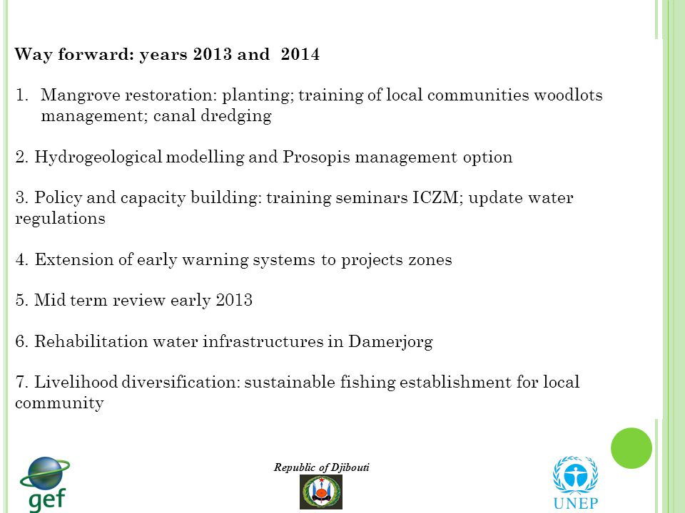 Republic of Djibouti Way forward: years 2013 and 2014 1.Mangrove restoration: planting; training of local communities woodlots management; canal dredging 2.