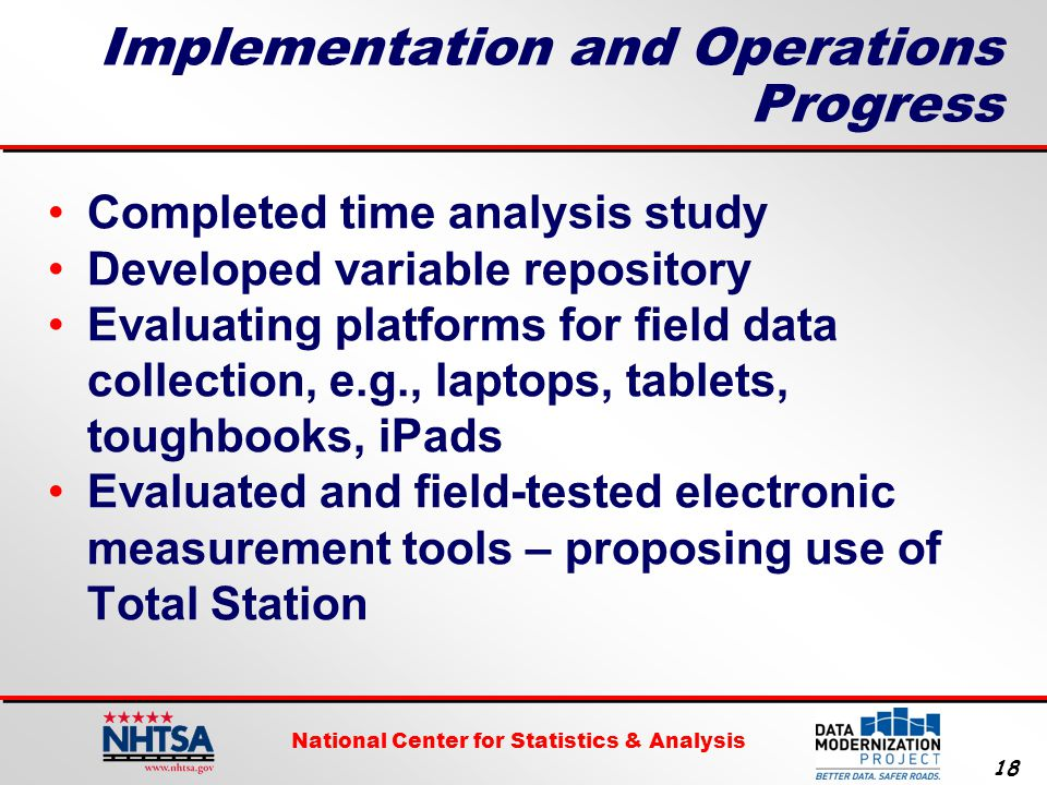 National Center for Statistics & Analysis 18 Implementation and Operations Progress Completed time analysis study Developed variable repository Evaluating platforms for field data collection, e.g., laptops, tablets, toughbooks, iPads Evaluated and field-tested electronic measurement tools – proposing use of Total Station
