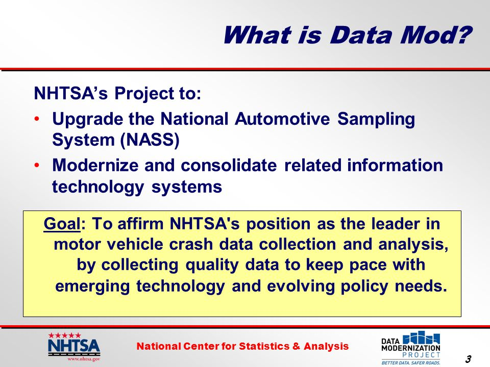 National Center for Statistics & Analysis 4 NASS History NHTSA continually reassesses its data needs Designed in the mid-1970's Designed as one system 75+ planned collection sites 20,000+ planned cases Split NASS in 1988:  General Estimates System  Crashworthiness Data System