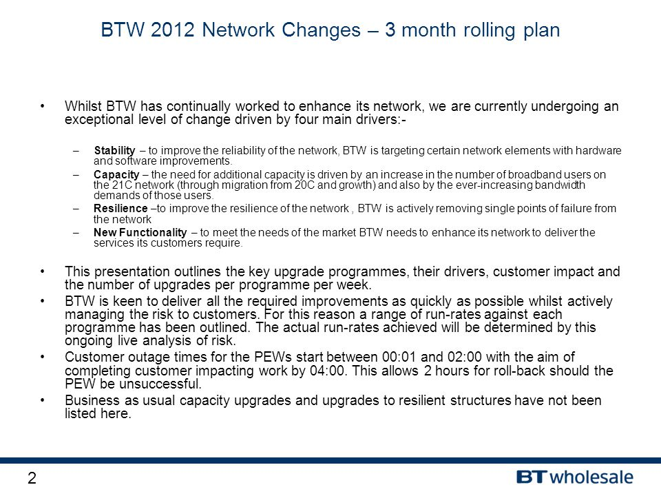 2 BTW 2012 Network Changes – 3 month rolling plan Whilst BTW has continually worked to enhance its network, we are currently undergoing an exceptional level of change driven by four main drivers:- –Stability – to improve the reliability of the network, BTW is targeting certain network elements with hardware and software improvements.